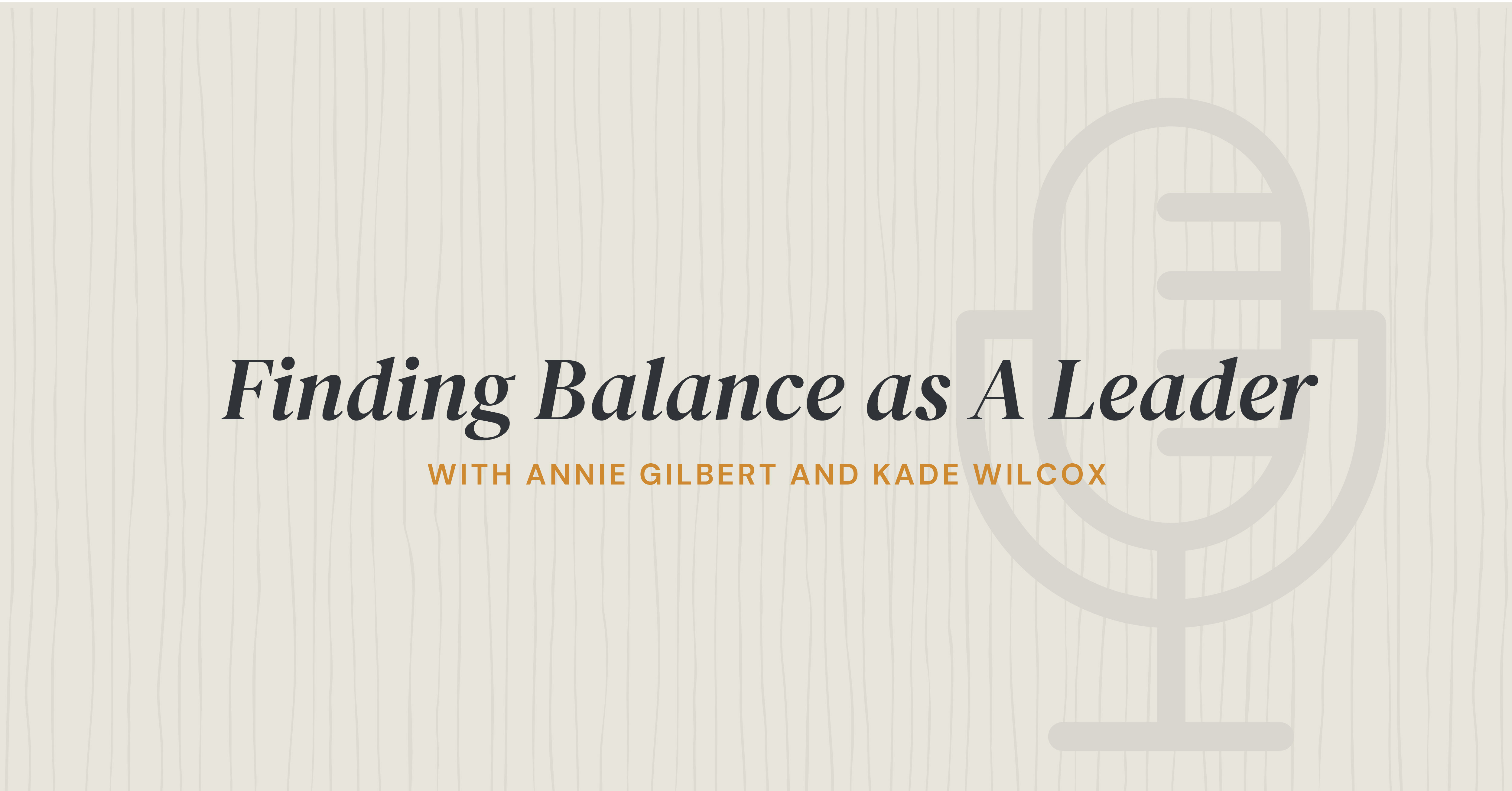 Finding Balance as A Leader with Annie Gilbert and Kade Wilcox
